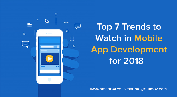Top 7 Mobile App Development Trends To Watch In 2018 - Smarther
